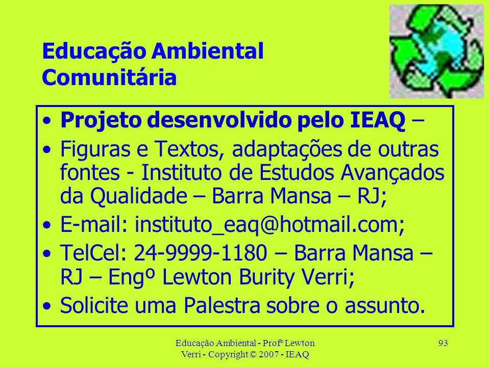 Educação Ambiental - Profº Lewton Verri - Copyright © 2007 - IEAQ 93 Educação Ambiental Comunitária Projeto desenvolvido pelo IEAQ – Figuras e Textos,