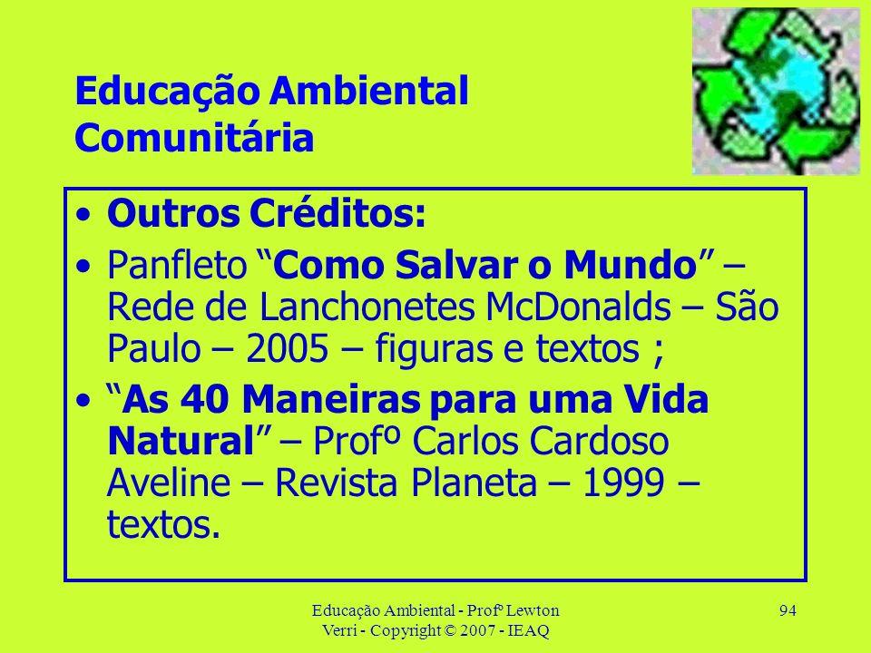 Educação Ambiental - Profº Lewton Verri - Copyright © 2007 - IEAQ 94 Educação Ambiental Comunitária Outros Créditos: Panfleto Como Salvar o Mundo – Re
