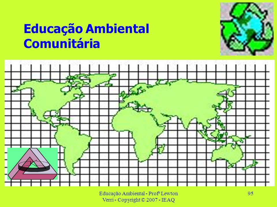 Educação Ambiental - Profº Lewton Verri - Copyright © 2007 - IEAQ 95 Educação Ambiental Comunitária