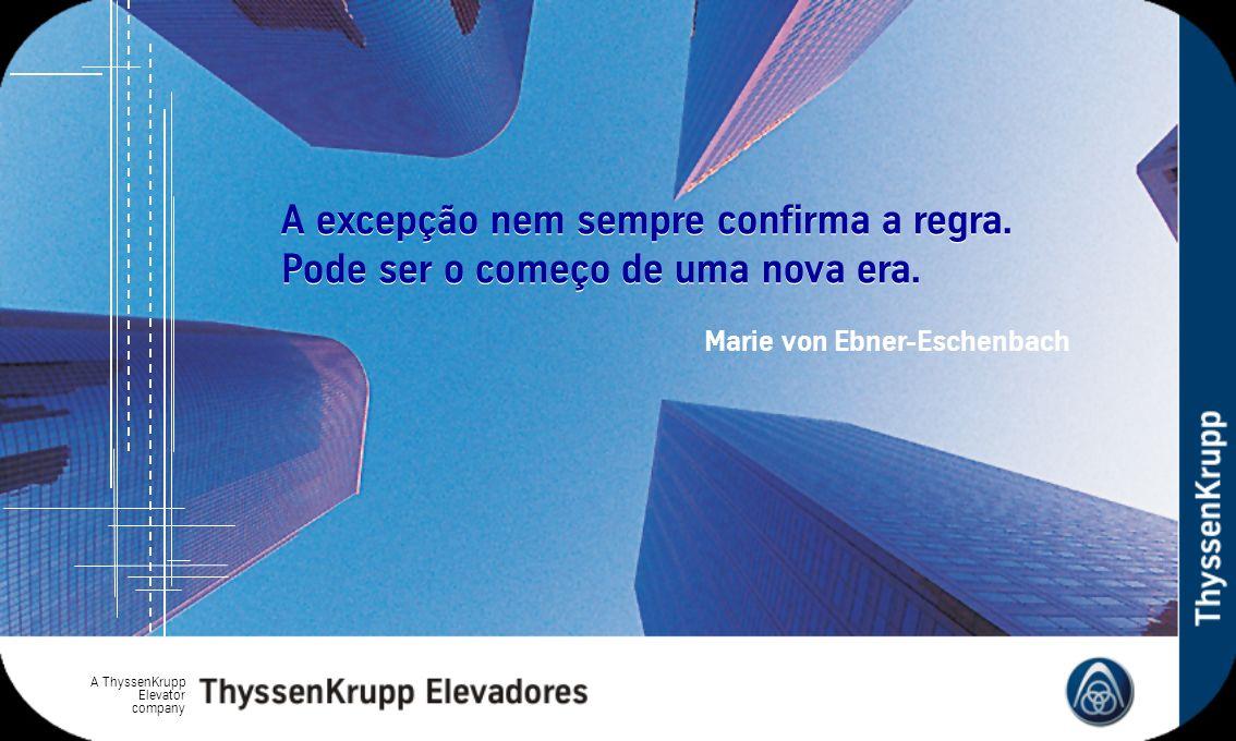 A ThyssenKrupp Elevator company A excepção nem sempre confirma a regra. Pode ser o começo de uma nova era. Marie von Ebner-Eschenbach
