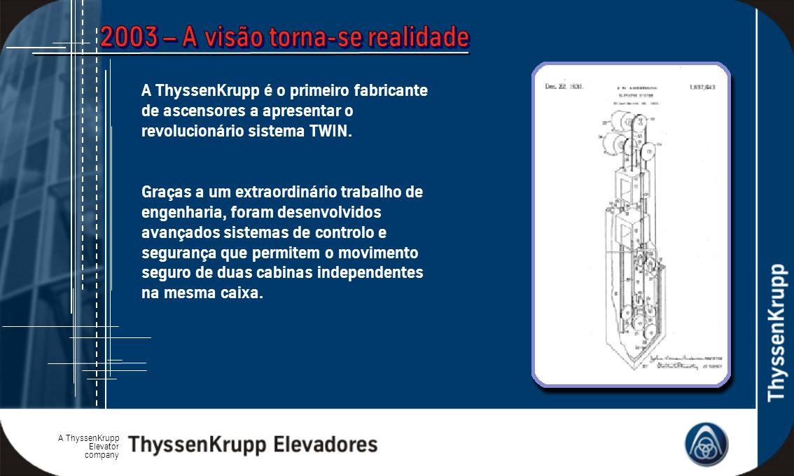 A ThyssenKrupp Elevator company A ThyssenKrupp é o primeiro fabricante de ascensores a apresentar o revolucionário sistema TWIN. Graças a um extraordi