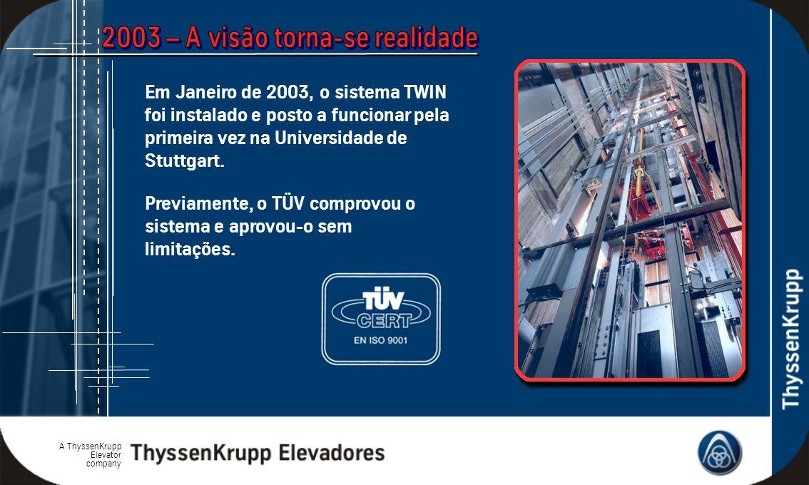 A ThyssenKrupp Elevator company Previamente, o TÜV comprovou o sistema e aprovou-o sem limitações. Em Janeiro de 2003, o sistema TWIN foi instalado e