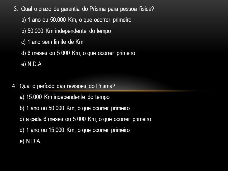 3. Qual o prazo de garantia do Prisma para pessoa física? a) 1 ano ou 50.000 Km, o que ocorrer primeiro b) 50.000 Km independente do tempo c) 1 ano se