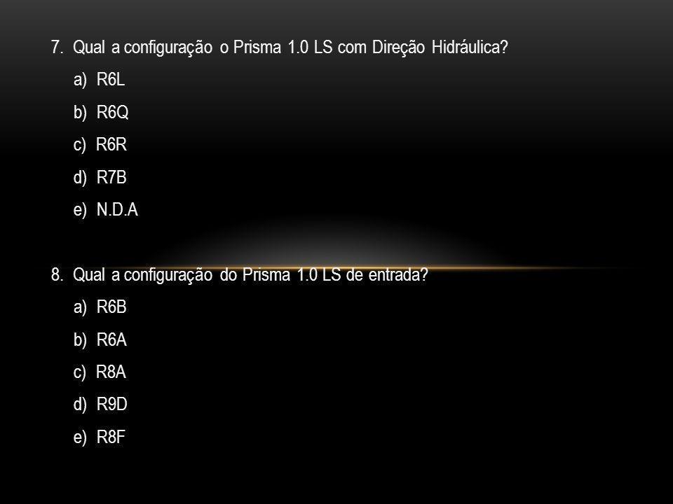 7. Qual a configuração o Prisma 1.0 LS com Direção Hidráulica? a) R6L b) R6Q c) R6R d) R7B e) N.D.A 8. Qual a configuração do Prisma 1.0 LS de entrada
