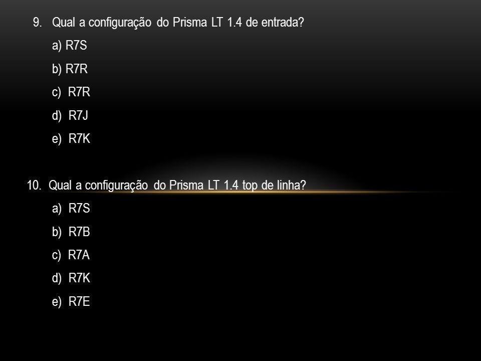 9. Qual a configuração do Prisma LT 1.4 de entrada? a) R7S b) R7R c) R7R d) R7J e) R7K 10. Qual a configuração do Prisma LT 1.4 top de linha? a) R7S b
