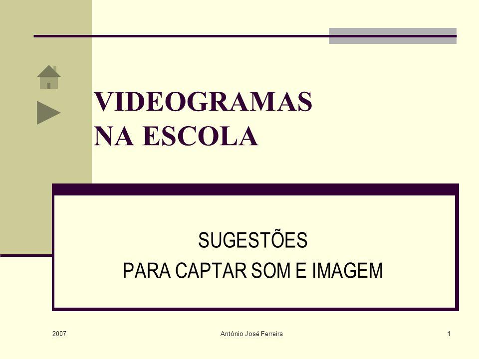 2007 António José Ferreira1 VIDEOGRAMAS NA ESCOLA SUGESTÕES PARA CAPTAR SOM E IMAGEM