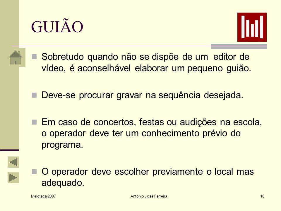 Meloteca 2007 António José Ferreira10 GUIÃO Sobretudo quando não se dispõe de um editor de vídeo, é aconselhável elaborar um pequeno guião. Deve-se pr