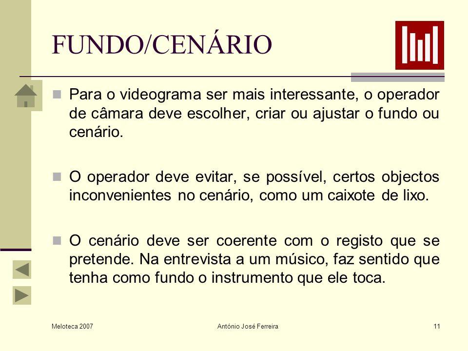 Meloteca 2007 António José Ferreira11 FUNDO/CENÁRIO Para o videograma ser mais interessante, o operador de câmara deve escolher, criar ou ajustar o fu