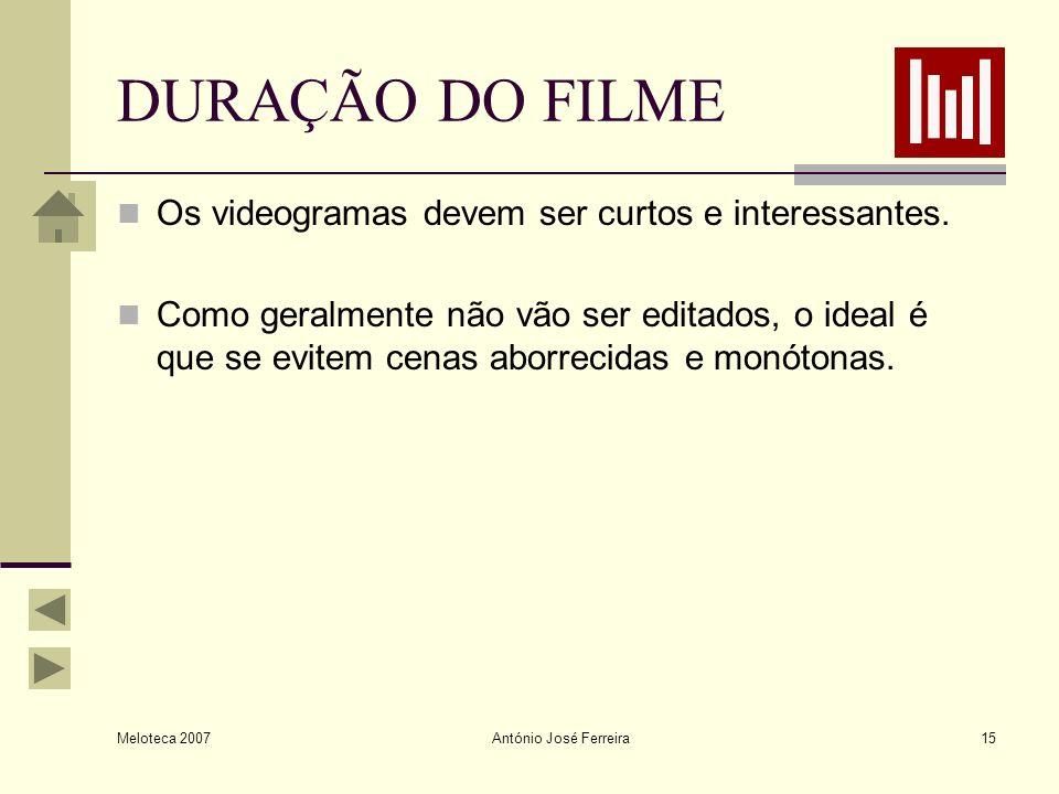 Meloteca 2007 António José Ferreira15 DURAÇÃO DO FILME Os videogramas devem ser curtos e interessantes. Como geralmente não vão ser editados, o ideal