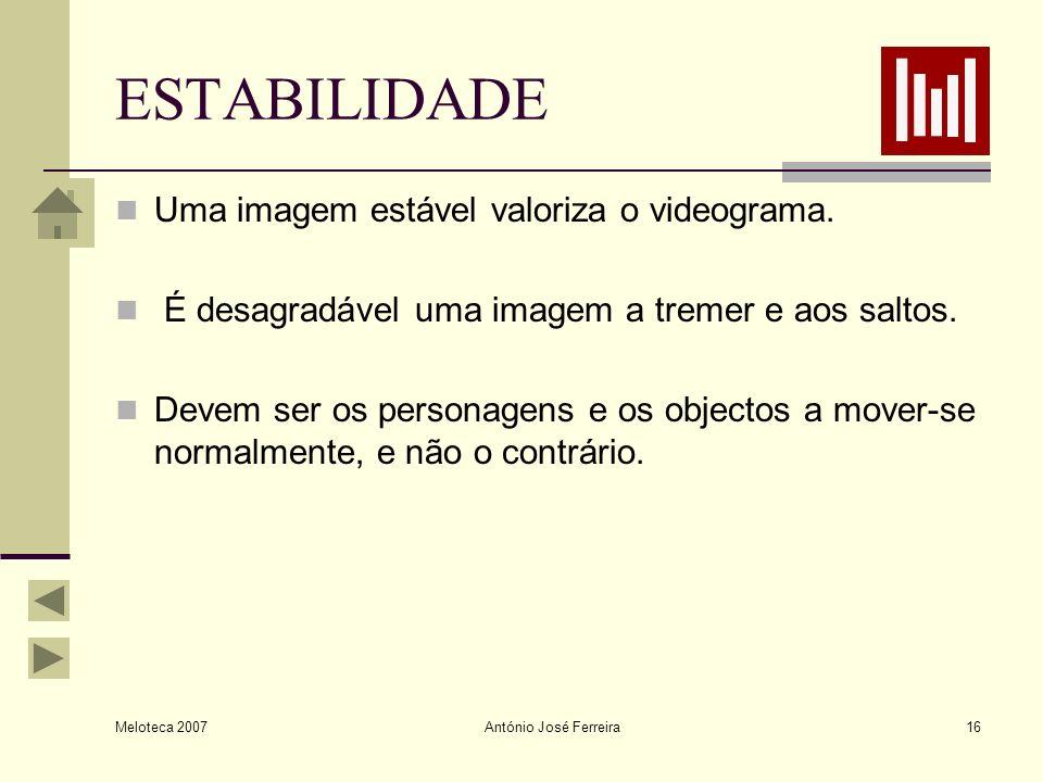Meloteca 2007 António José Ferreira16 ESTABILIDADE Uma imagem estável valoriza o videograma. É desagradável uma imagem a tremer e aos saltos. Devem se