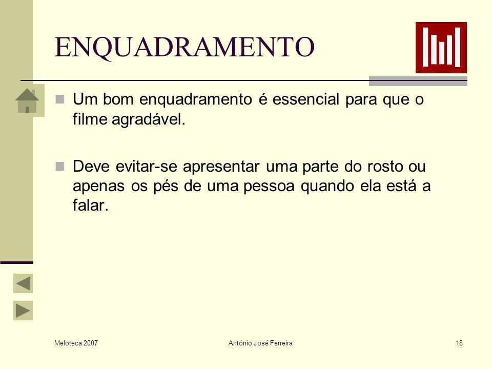 Meloteca 2007 António José Ferreira18 ENQUADRAMENTO Um bom enquadramento é essencial para que o filme agradável. Deve evitar-se apresentar uma parte d