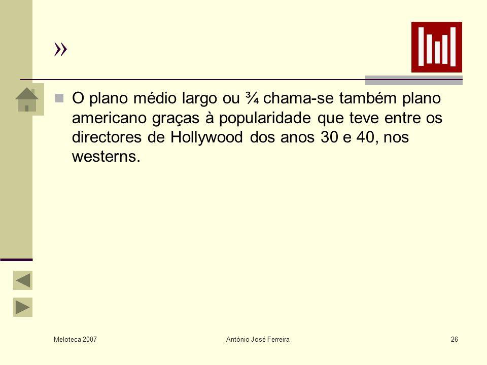 Meloteca 2007 António José Ferreira26 » O plano médio largo ou ¾ chama-se também plano americano graças à popularidade que teve entre os directores de