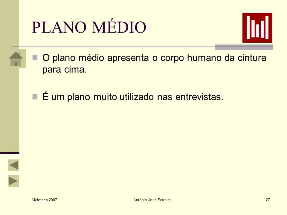 Meloteca 2007 António José Ferreira27 PLANO MÉDIO O plano médio apresenta o corpo humano da cintura para cima. É um plano muito utilizado nas entrevis