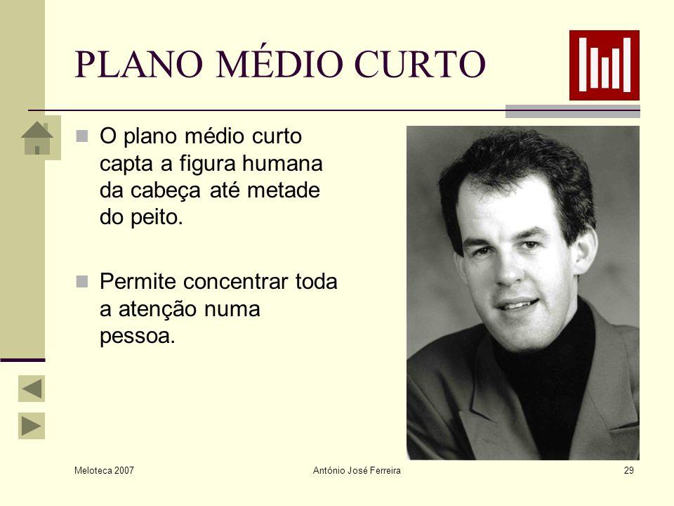 Meloteca 2007 António José Ferreira29 PLANO MÉDIO CURTO O plano médio curto capta a figura humana da cabeça até metade do peito. Permite concentrar to
