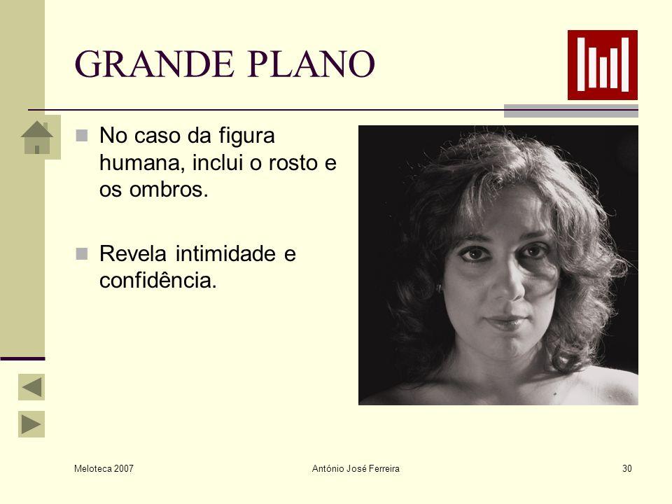 Meloteca 2007 António José Ferreira30 GRANDE PLANO No caso da figura humana, inclui o rosto e os ombros. Revela intimidade e confidência.