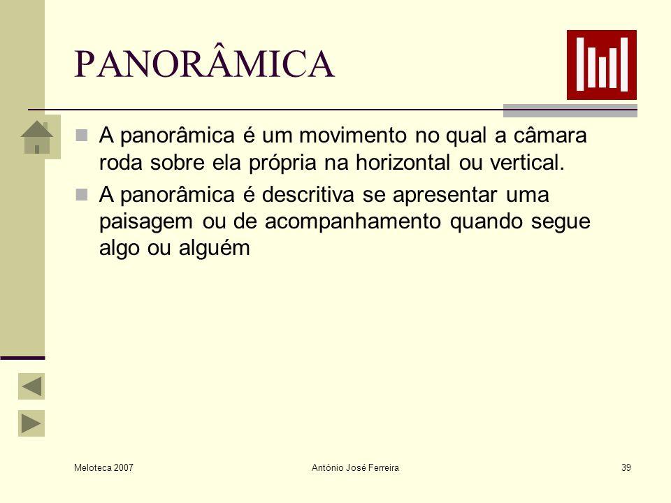 Meloteca 2007 António José Ferreira39 PANORÂMICA A panorâmica é um movimento no qual a câmara roda sobre ela própria na horizontal ou vertical. A pano