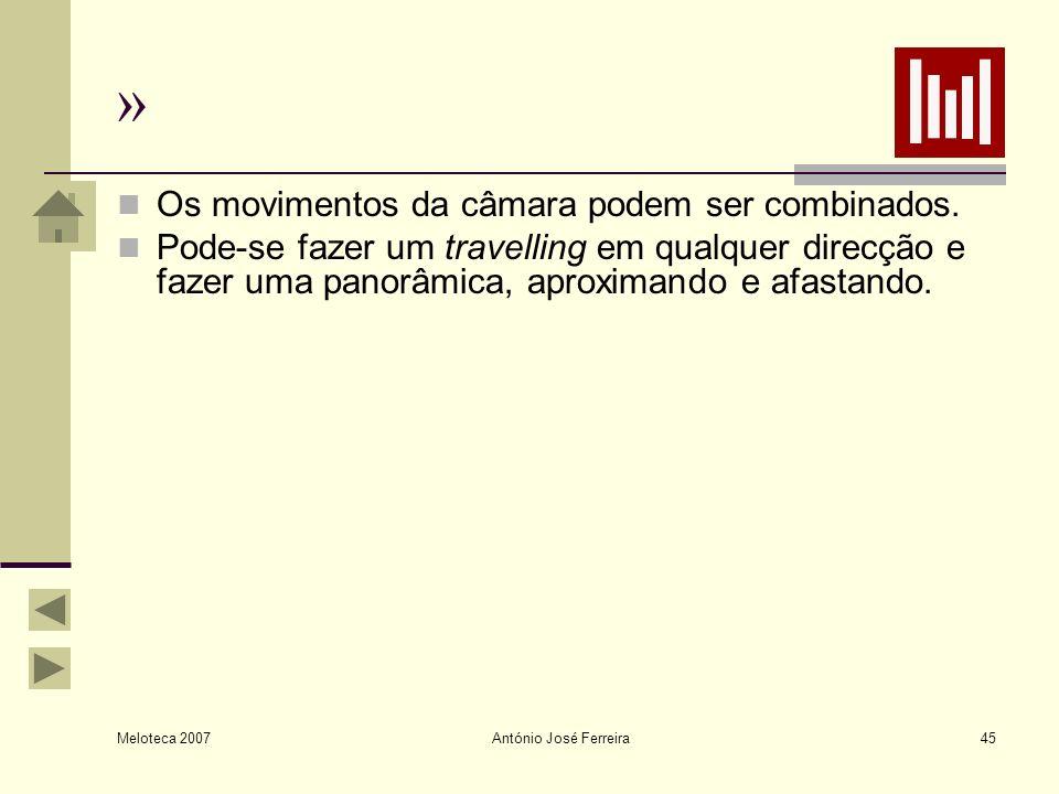 Meloteca 2007 António José Ferreira45 » Os movimentos da câmara podem ser combinados. Pode-se fazer um travelling em qualquer direcção e fazer uma pan
