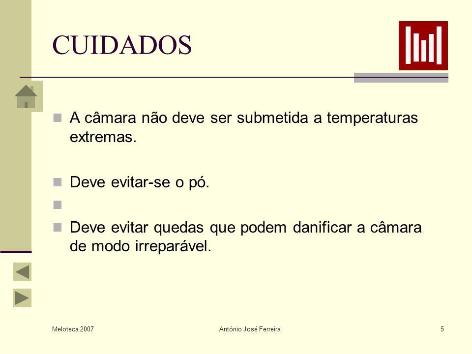 Meloteca 2007 António José Ferreira5 CUIDADOS A câmara não deve ser submetida a temperaturas extremas. Deve evitar-se o pó. Deve evitar quedas que pod