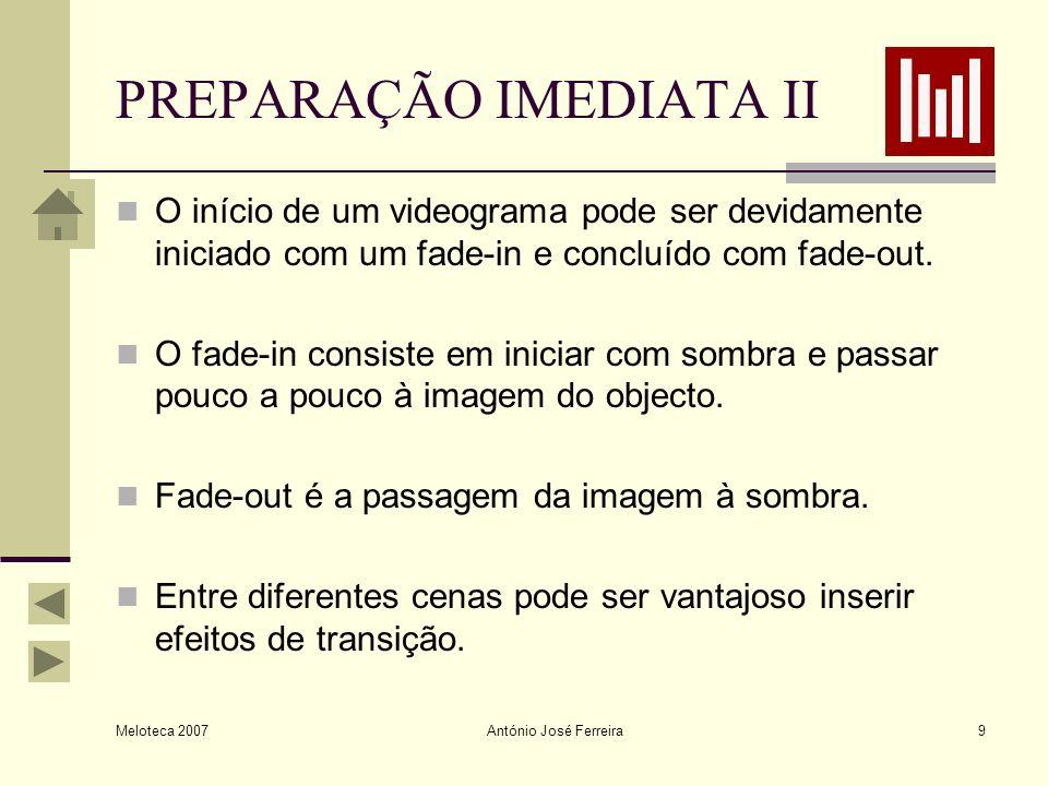Meloteca 2007 António José Ferreira9 PREPARAÇÃO IMEDIATA II O início de um videograma pode ser devidamente iniciado com um fade-in e concluído com fad