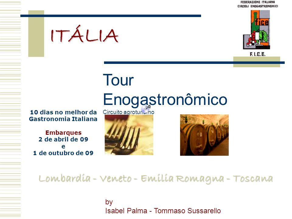 Lombardia - Veneto - Emilia Romagna - Toscana ITÁLIA Tour Enogastronômico Circuito agroturismo by Isabel Palma - Tommaso Sussarello 10 dias no melhor da Gastronomia Italiana Embarques 2 de abril de 09 e 1 de outubro de 09