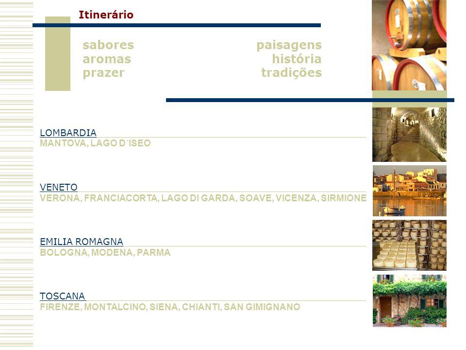 paisagens história tradições sabores aromas prazer LOMBARDIA MANTOVA, LAGO D´ISEO VENETO VERONA, FRANCIACORTA, LAGO DI GARDA, SOAVE, VICENZA, SIRMIONE EMILIA ROMAGNA BOLOGNA, MODENA, PARMA TOSCANA FIRENZE, MONTALCINO, SIENA, CHIANTI, SAN GIMIGNANO Itinerário