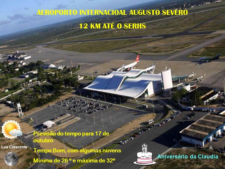AEROPORTO INTERNACIOAL AUGUSTO SEVERO 12 KM ATÉ O SERHS Previsão do tempo para 17 de outubro Tempo Bom, com algumas nuvens Mínima de 26 º e máxima de 32º Aniversário da Claudia Lua Crescente
