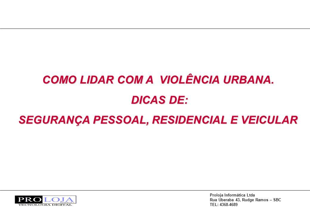 Proloja Informática Ltda Rua Uberaba 43, Rudge Ramos – SBC TEL: 4368-4689 COMO LIDAR COM A VIOLÊNCIA URBANA. DICAS DE: DICAS DE: SEGURANÇA PESSOAL, RE