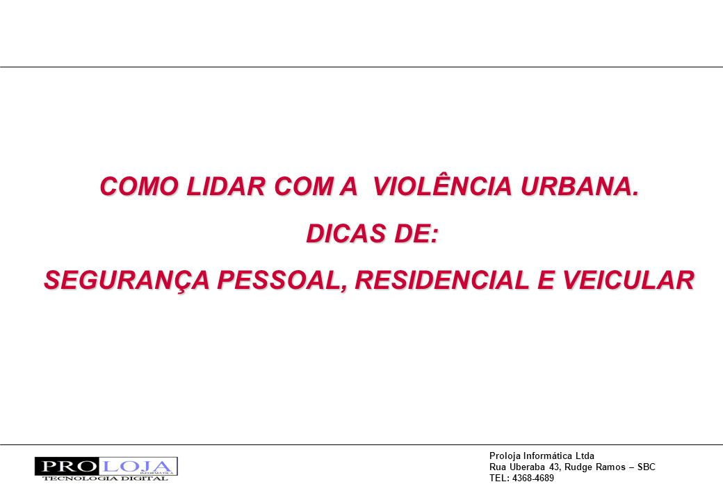 Proloja Informática Ltda Rua Uberaba 43, Rudge Ramos – SBC TEL: 4368-4689 COMO LIDAR COM A VIOLÊNCIA URBANA.
