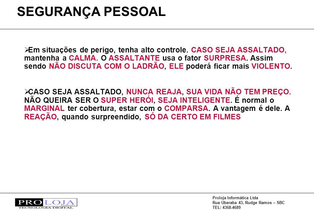 Proloja Informática Ltda Rua Uberaba 43, Rudge Ramos – SBC TEL: 4368-4689 Em situações de perigo, tenha alto controle. CASO SEJA ASSALTADO, mantenha a