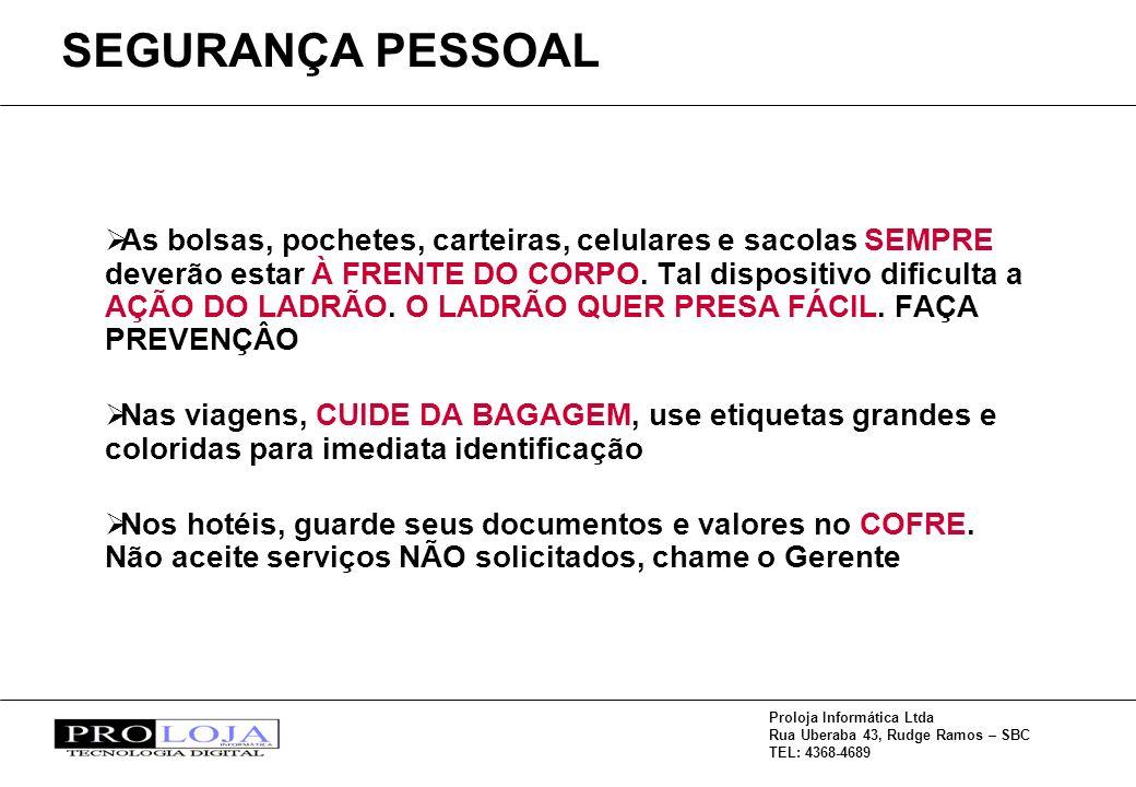 Proloja Informática Ltda Rua Uberaba 43, Rudge Ramos – SBC TEL: 4368-4689 As bolsas, pochetes, carteiras, celulares e sacolas SEMPRE deverão estar À FRENTE DO CORPO.