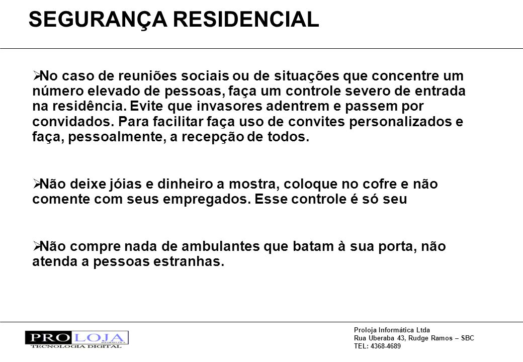 Proloja Informática Ltda Rua Uberaba 43, Rudge Ramos – SBC TEL: 4368-4689 No caso de reuniões sociais ou de situações que concentre um número elevado de pessoas, faça um controle severo de entrada na residência.