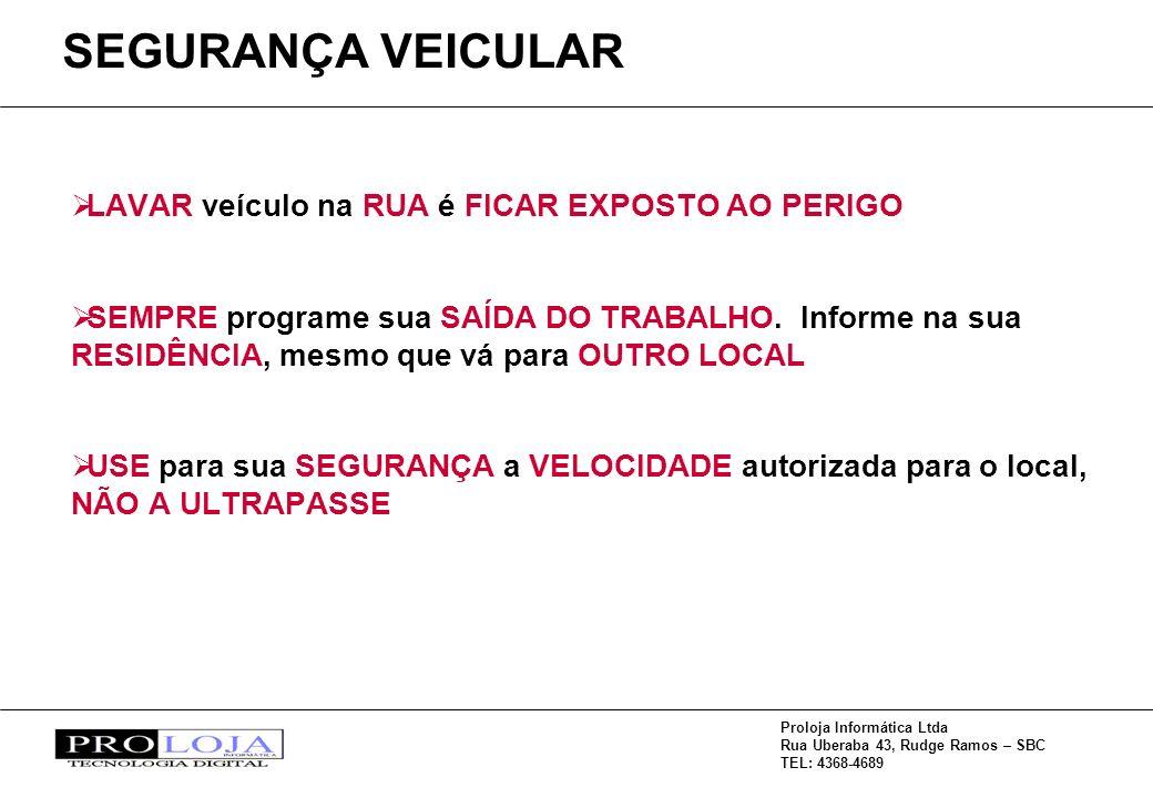 Proloja Informática Ltda Rua Uberaba 43, Rudge Ramos – SBC TEL: 4368-4689 SEGURANÇA VEICULAR LAVAR veículo na RUA é FICAR EXPOSTO AO PERIGO SEMPRE programe sua SAÍDA DO TRABALHO.