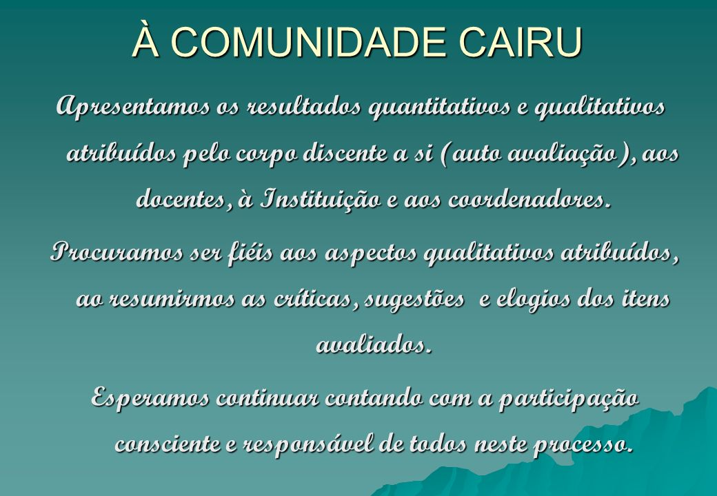 À COMUNIDADE CAIRU Apresentamos os resultados quantitativos e qualitativos atribuídos pelo corpo discente a si (auto avaliação), aos docentes, à Insti