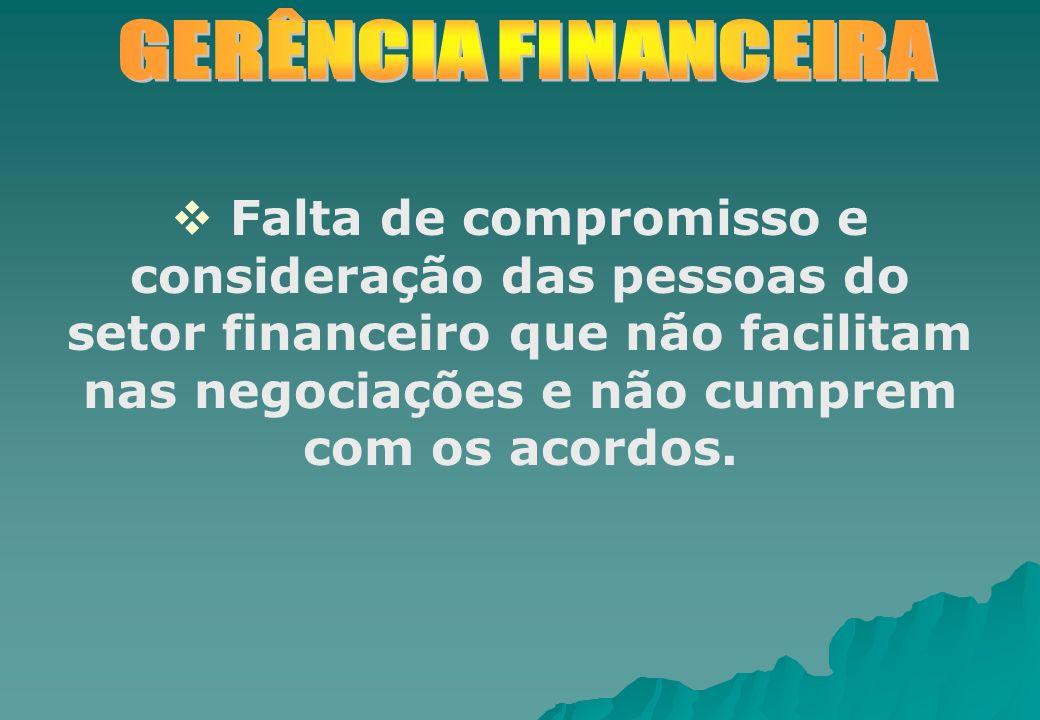 Falta de compromisso e consideração das pessoas do setor financeiro que não facilitam nas negociações e não cumprem com os acordos.