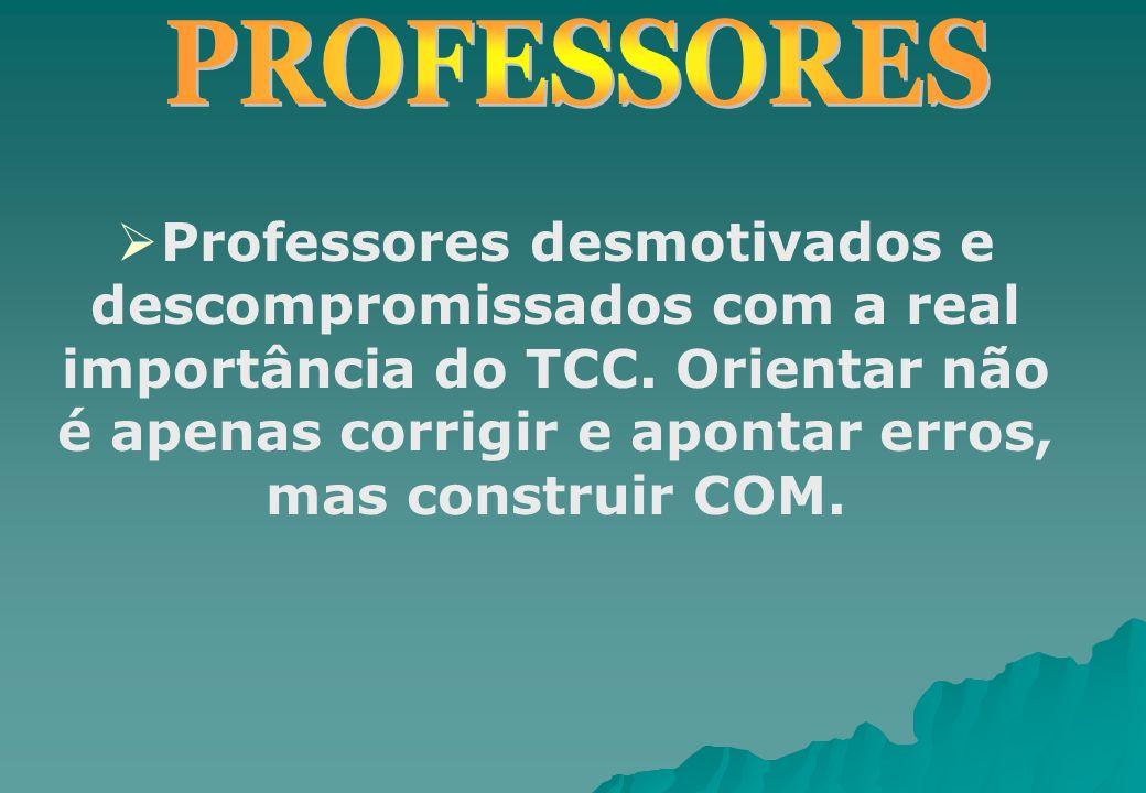 Professores desmotivados e descompromissados com a real importância do TCC. Orientar não é apenas corrigir e apontar erros, mas construir COM.