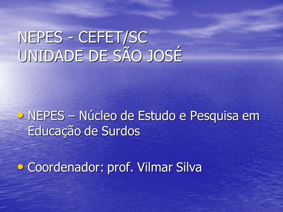 NEPES - CEFET/SC UNIDADE DE SÃO JOSÉ NEPES – Núcleo de Estudo e Pesquisa em Educação de Surdos NEPES – Núcleo de Estudo e Pesquisa em Educação de Surd
