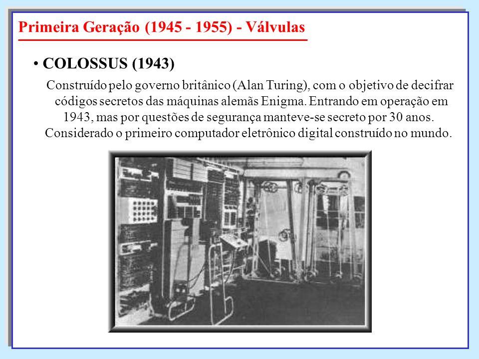 Primeira Geração (1945 - 1955) - Válvulas Construído pelo governo britânico (Alan Turing), com o objetivo de decifrar códigos secretos das máquinas al