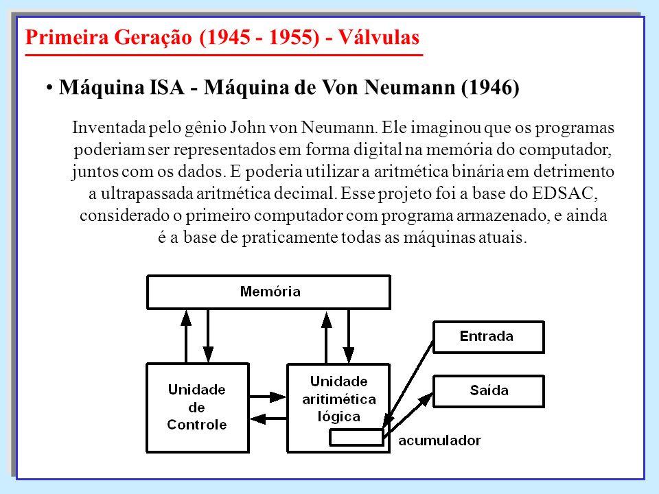 Primeira Geração (1945 - 1955) - Válvulas Inventada pelo gênio John von Neumann. Ele imaginou que os programas poderiam ser representados em forma dig
