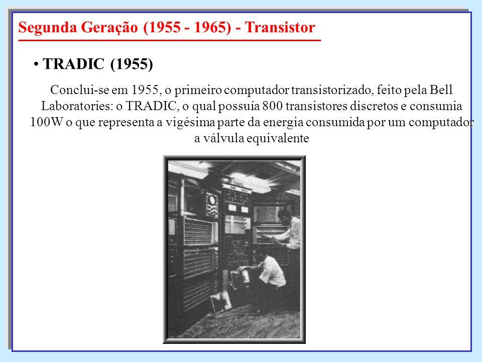 Segunda Geração (1955 - 1965) - Transistor Conclui-se em 1955, o primeiro computador transistorizado, feito pela Bell Laboratories: o TRADIC, o qual p