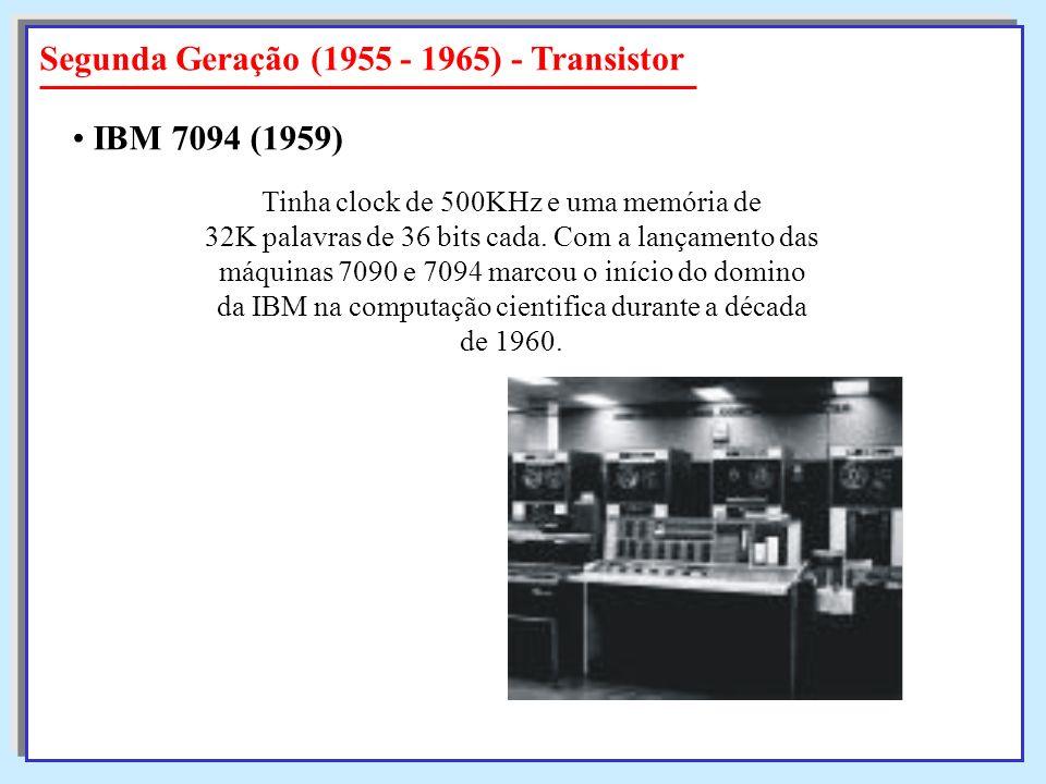 Segunda Geração (1955 - 1965) - Transistor Tinha clock de 500KHz e uma memória de 32K palavras de 36 bits cada. Com a lançamento das máquinas 7090 e 7