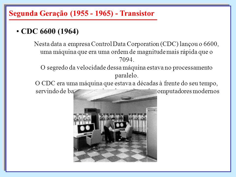 Segunda Geração (1955 - 1965) - Transistor Nesta data a empresa Control Data Corporation (CDC) lançou o 6600, uma máquina que era uma ordem de magnitu