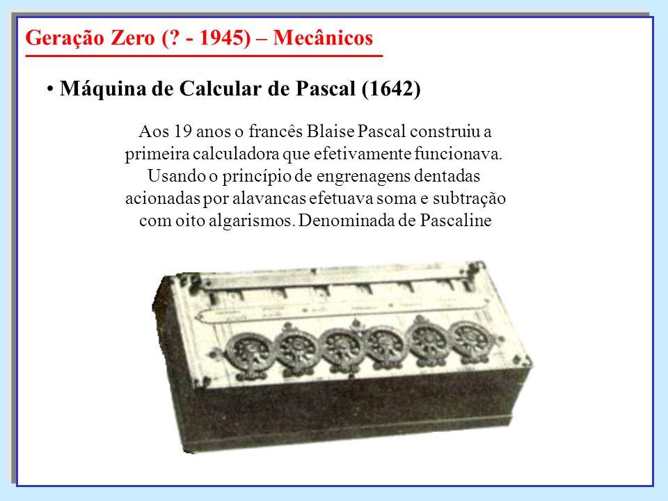 Geração Zero (? - 1945) – Mecânicos Máquina de Calcular de Pascal (1642) Aos 19 anos o francês Blaise Pascal construiu a primeira calculadora que efet