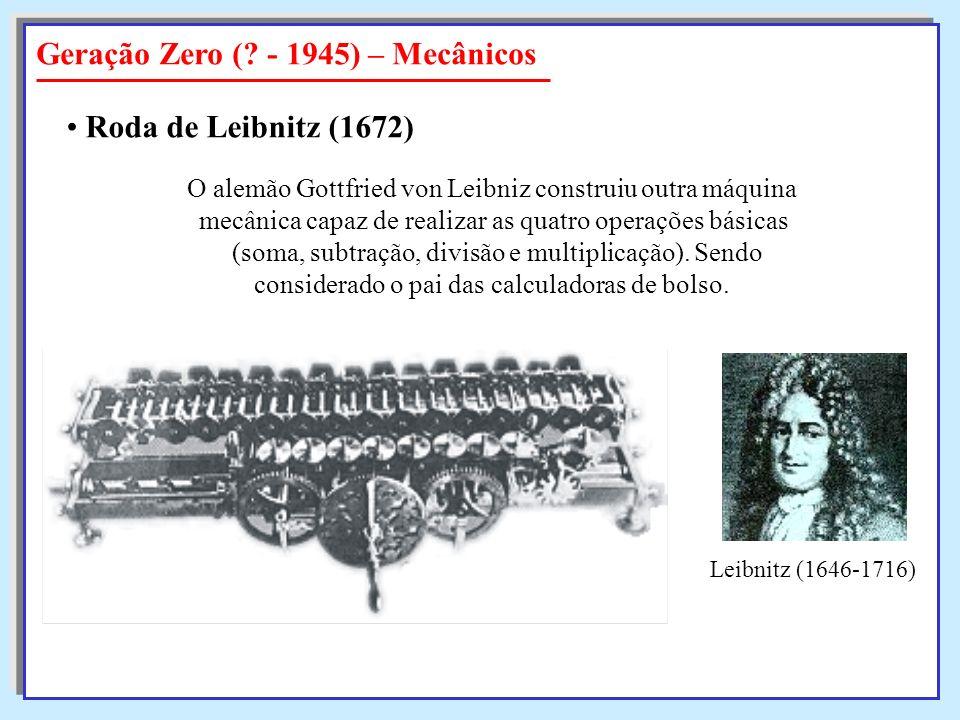 Geração Zero (? - 1945) – Mecânicos Roda de Leibnitz (1672) O alemão Gottfried von Leibniz construiu outra máquina mecânica capaz de realizar as quatr