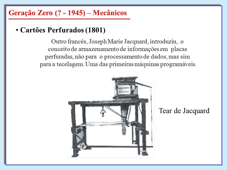 Geração Zero (? - 1945) – Mecânicos Cartões Perfurados (1801) Outro francês, Joseph Marie Jacquard, introduziu, o conceito de armazenamento de informa