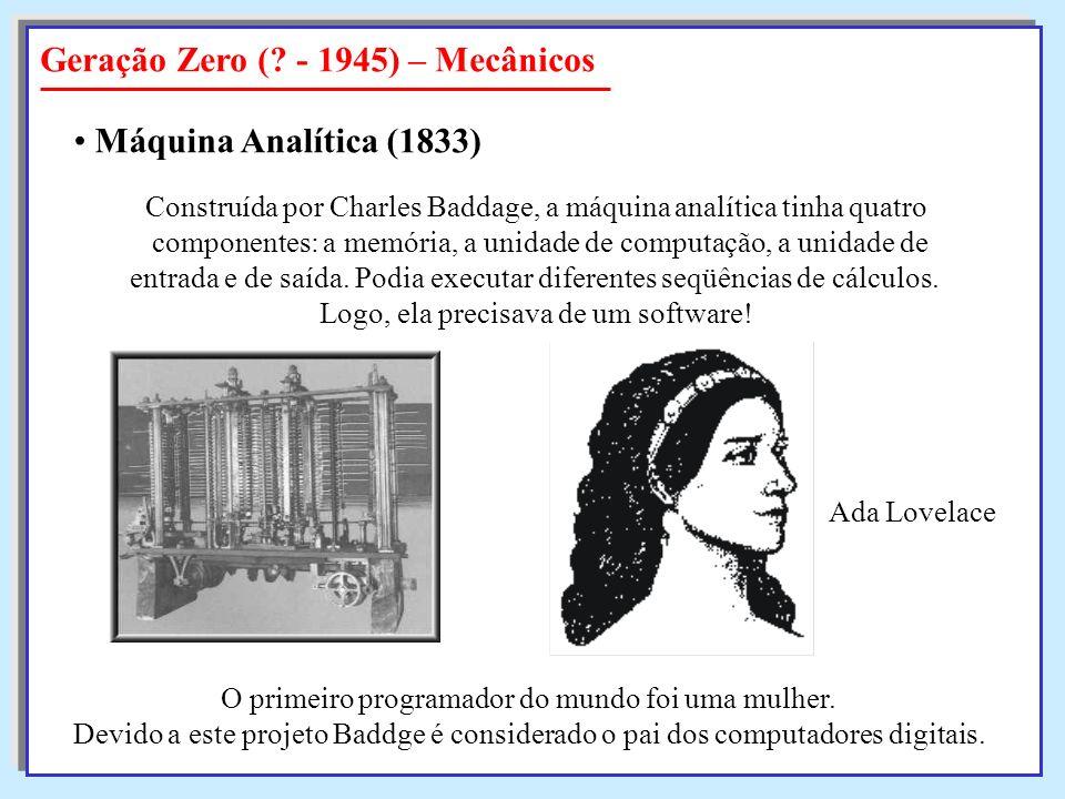 Geração Zero (? - 1945) – Mecânicos Máquina Analítica (1833) Construída por Charles Baddage, a máquina analítica tinha quatro componentes: a memória,