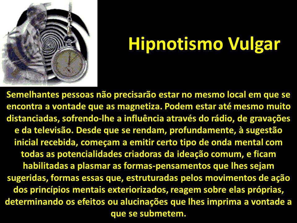 Hipnotismo Vulgar Semelhantes pessoas não precisarão estar no mesmo local em que se encontra a vontade que as magnetiza.