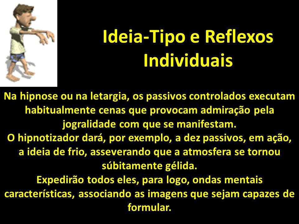 Ideia-Tipo e Reflexos Individuais Na hipnose ou na letargia, os passivos controlados executam habitualmente cenas que provocam admiração pela jogralidade com que se manifestam.
