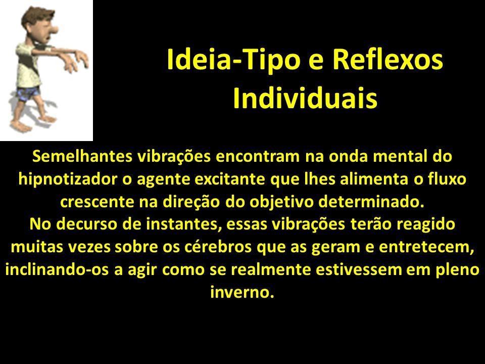 Ideia-Tipo e Reflexos Individuais Semelhantes vibrações encontram na onda mental do hipnotizador o agente excitante que lhes alimenta o fluxo crescente na direção do objetivo determinado.