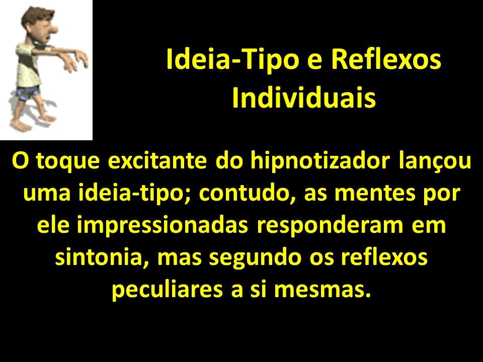 Ideia-Tipo e Reflexos Individuais O toque excitante do hipnotizador lançou uma ideia-tipo; contudo, as mentes por ele impressionadas responderam em sintonia, mas segundo os reflexos peculiares a si mesmas.