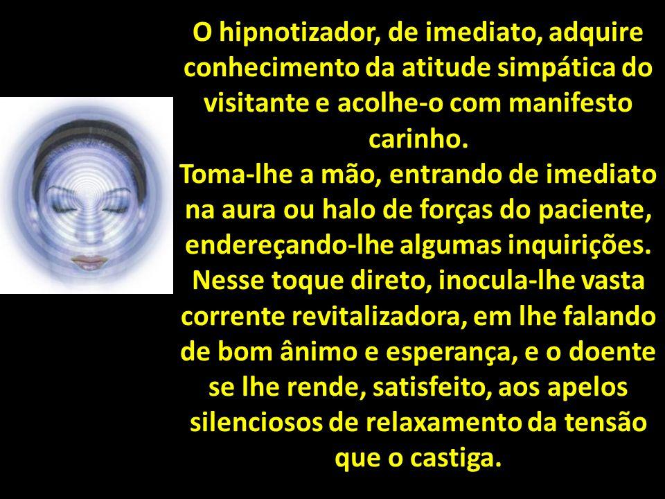 O hipnotizador, de imediato, adquire conhecimento da atitude simpática do visitante e acolhe-o com manifesto carinho.